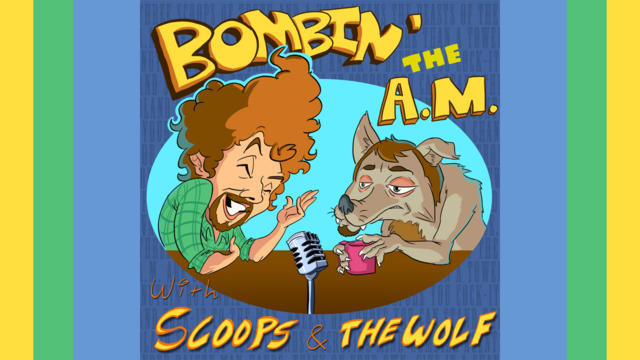 Bombin' the A.M. With Scoops & the Wolf!