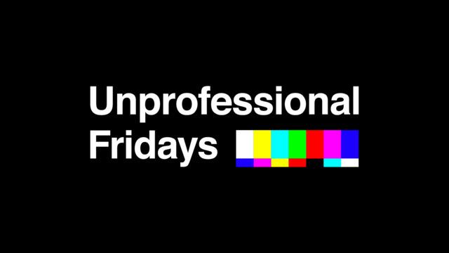 Unprofessional Fridays